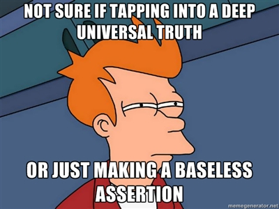 Not sure if tapping into a deep universal truth Or just making a baseless assertion